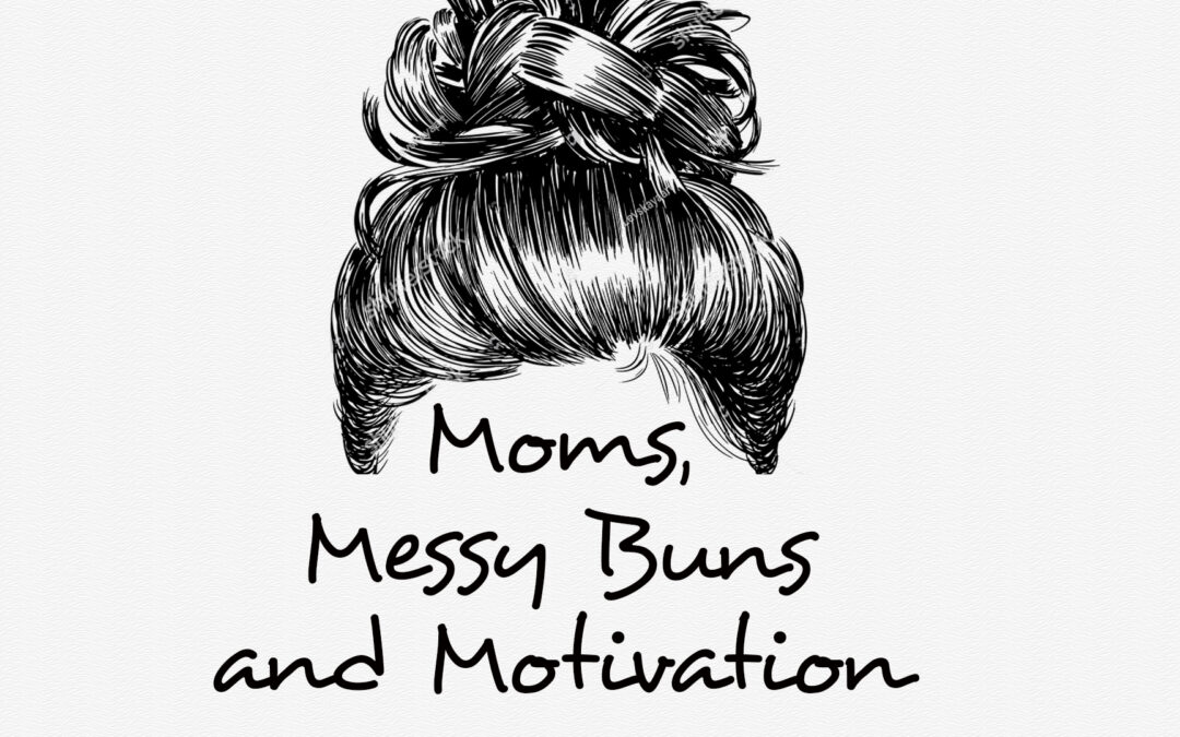 Moms. Messy Buns and Motivation
